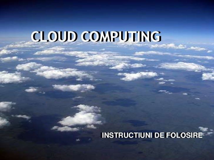 CLOUD COMPUTINGCLOUD COMPUTING       INSTRUCTIUNI DE FOLOSIRE        INSTRUCTIUNI DE FOLOSIRE