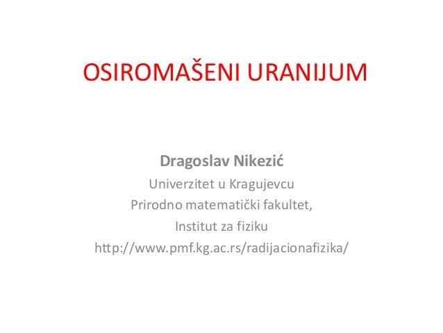 OSIROMAŠENI URANIJUM Dragoslav Nikezić Univerzitet u Kragujevcu Prirodno matematički fakultet, Institut za fiziku http://w...