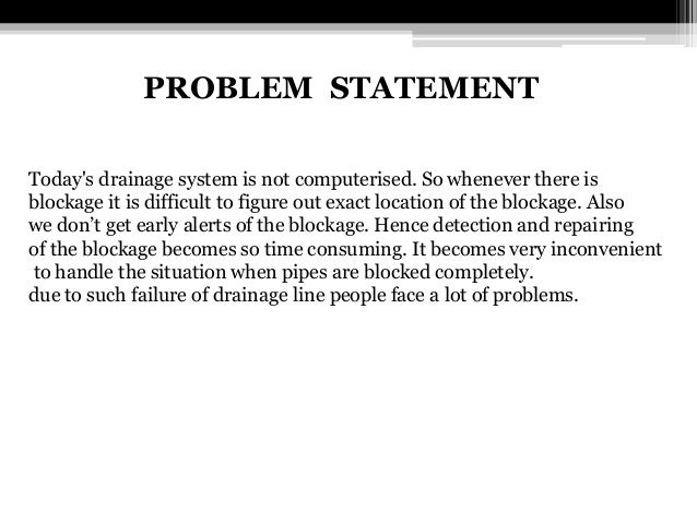 PROBLEM STATEMENT Today's drainage system is not computerised. So whenever there is blockage it is difficult to figure out...