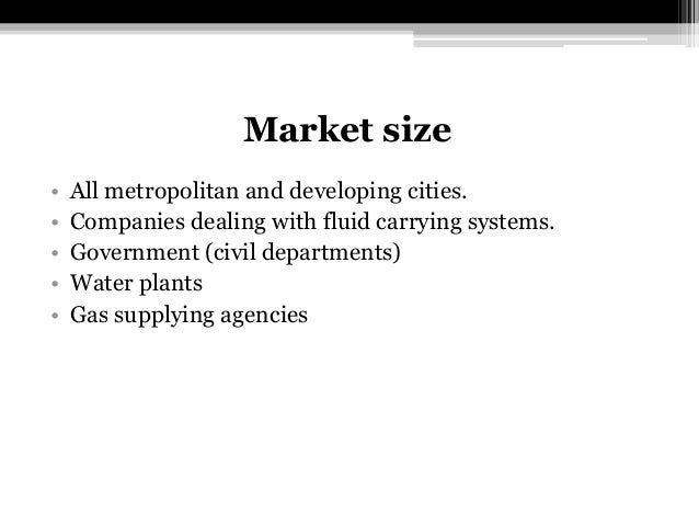 Market size • All metropolitan and developing cities. • Companies dealing with fluid carrying systems. • Government (civil...