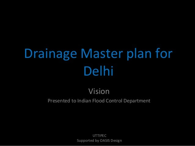 Drainage Master plan for Delhi Vision Presented to Indian Flood Control Department  UTTIPEC Supported by OASIS Design