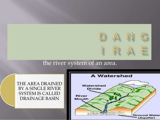the river system of an area. THE AREA DRAINED BY A SINGLE RIVER SYSTEM IS CALLED DRAINAGE BASIN