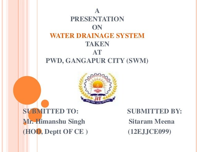 A PRESENTATION ON WATER DRAINAGE SYSTEM TAKEN AT PWD, GANGAPUR CITY (SWM) SUBMITTED TO: SUBMITTED BY: Mr. Himanshu Singh S...