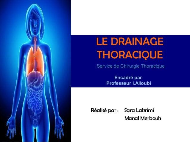 LE DRAINAGE  THORACIQUE  Service de Chirurgie Thoracique          Encadré par       Professeur I.AlloubiRéalisé par :   Sa...