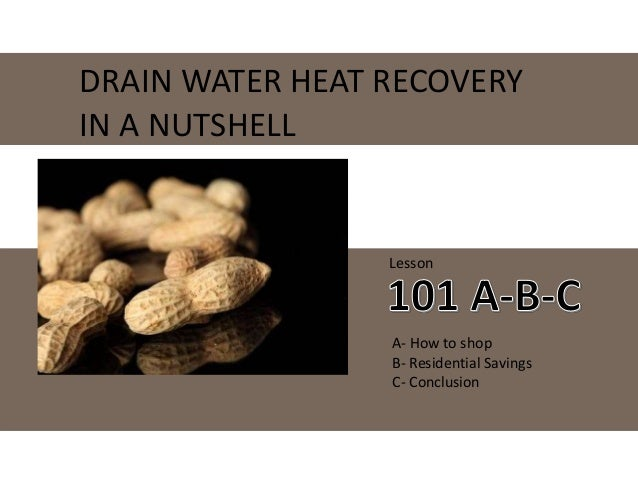DRAIN WATER HEAT RECOVERY IN A NUTSHELL Lesson A- How to shop B- Residential Savings C- Conclusion