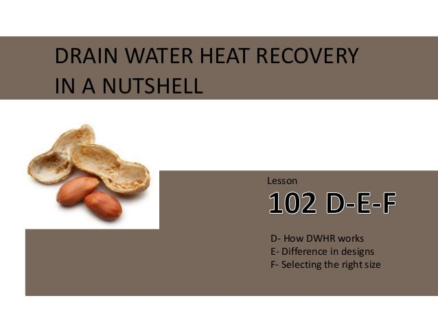 DRAIN WATER HEAT RECOVERY IN A NUTSHELL Lesson D- How DWHR works E- Difference in designs F- Selecting the right size