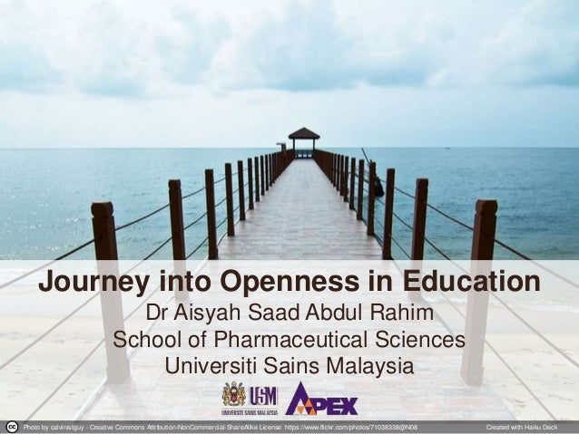 Journey into Openness in Education Dr Aisyah Saad Abdul Rahim School of Pharmaceutical Sciences Universiti Sains Malaysia ...