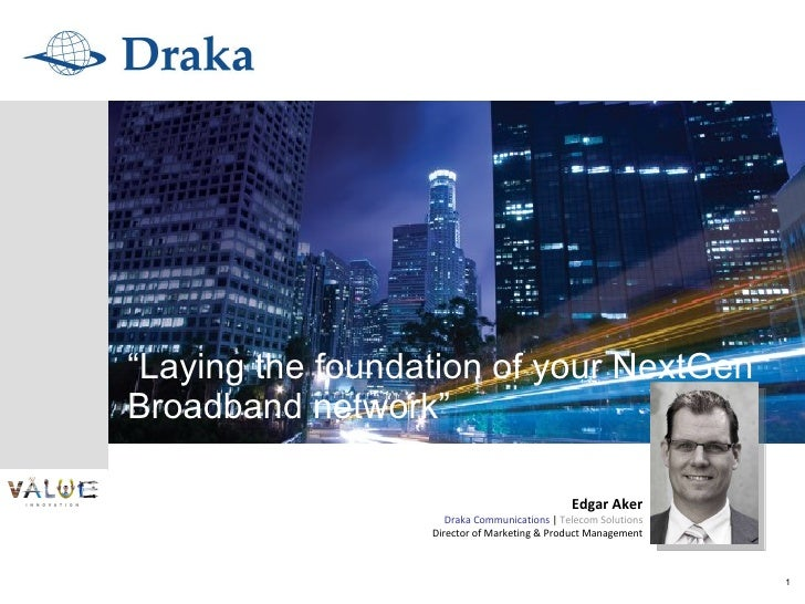 """ Laying the foundation of your NextGen Broadband network"" Edgar Aker Draka Communications  |  Telecom Solutions Director ..."