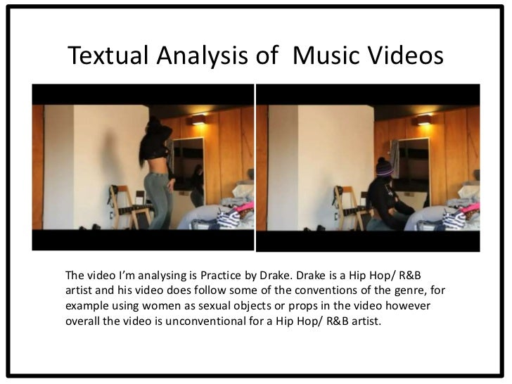 Textual Analysis of Music VideosThe video I'm analysing is Practice by Drake. Drake is a Hip Hop/ R&Bartist and his video ...