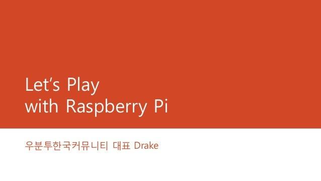 Let's Play with Raspberry Pi 우분투한국커뮤니티 대표 Drake