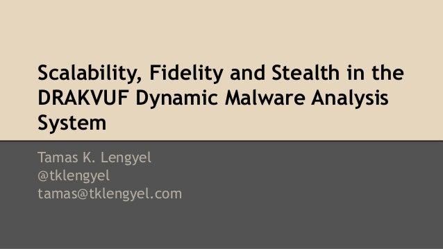 Scalability, Fidelity and Stealth in the  DRAKVUF Dynamic Malware Analysis  System  Tamas K. Lengyel  @tklengyel  tamas@tk...