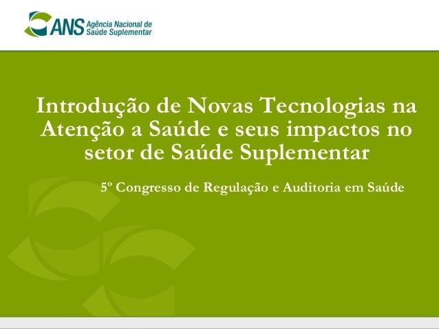 Introdução de Novas Tecnologias naAtenção a Saúde e seus impactos no     setor de Saúde Suplementar     5º Congresso de Re...
