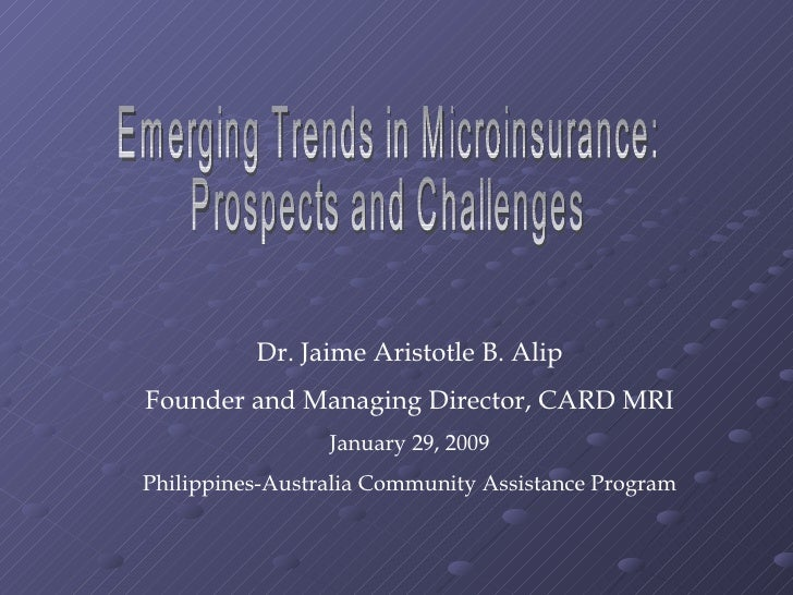 Emerging Trends in Microinsurance:  Prospects and Challenges Dr. Jaime Aristotle B. Alip Founder and Managing Director, CA...