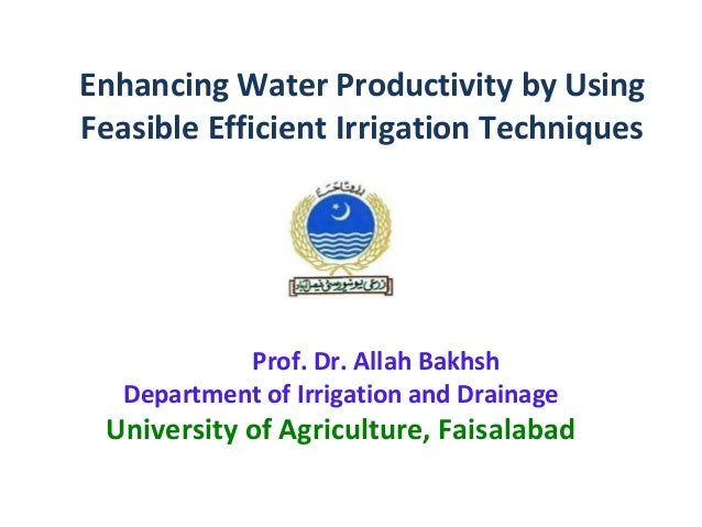 Enhancing Water Productivity by UsingFeasible Efficient Irrigation Techniques            Prof. Dr. Allah Bakhsh   Departme...