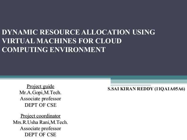 DYNAMIC RESOURCE ALLOCATION USING VIRTUAL MACHINES FOR CLOUD COMPUTING ENVIRONMENT S.SAI KIRAN REDDY (11QA1A05A6) Project ...