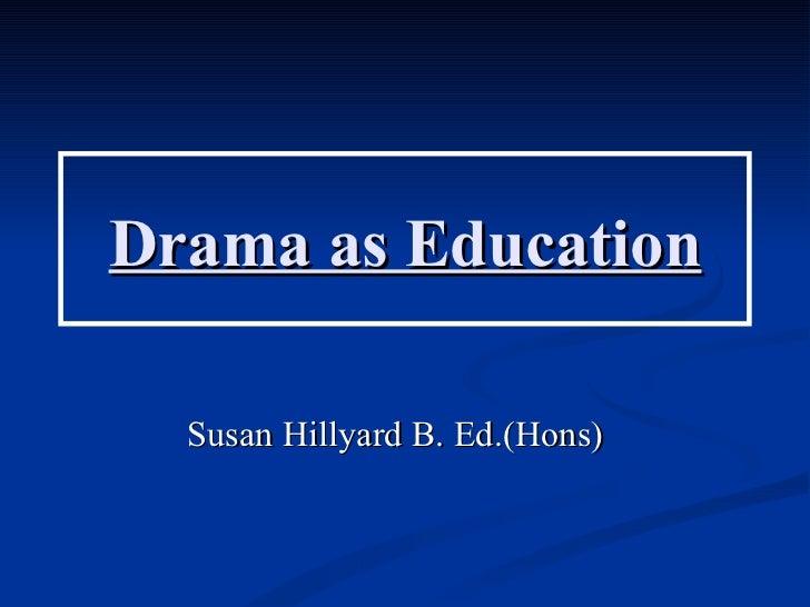 Drama as Education  Susan Hillyard B. Ed.(Hons)