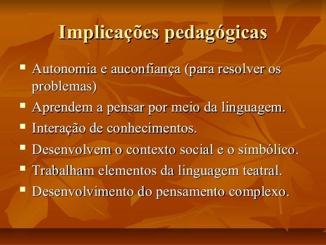 Implicações pedagógicas         Autonomia e auconfiança (para resolver os problemas) Aprendem a pensar por meio da l...