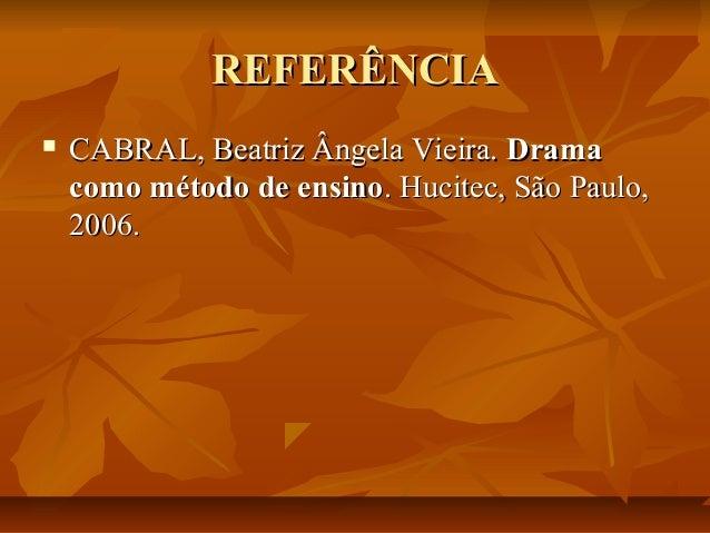 REFERÊNCIA   CABRAL, Beatriz Ângela Vieira. Drama como método de ensino. Hucitec, São Paulo, 2006.