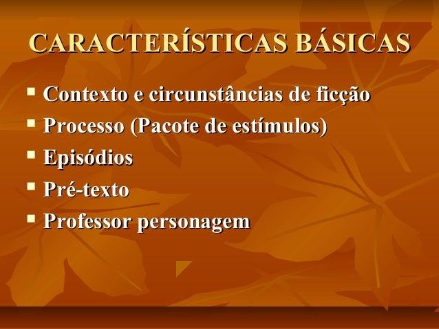 CARACTERÍSTICAS BÁSICAS Contexto e circunstâncias de ficção  Processo (Pacote de estímulos)  Episódios  Pré-texto  Pro...