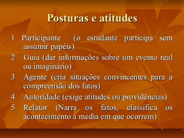 Posturas e atitudes 1 Participante (o estudante participa sem assumir papéis) 2 Guia (dar informações sobre um evento real...