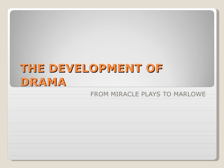 THE DEVELOPMENT OF DRAMA FROM MIRACLE PLAYS TO MARLOWE