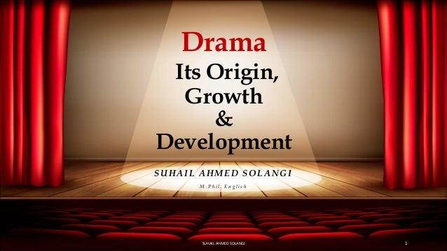 Drama Its Origin, Growth & Development SUHAIL AHMED SOLANGI M . P h i l . E n g l i s h SUHAIL AHMED SOLANGI 1