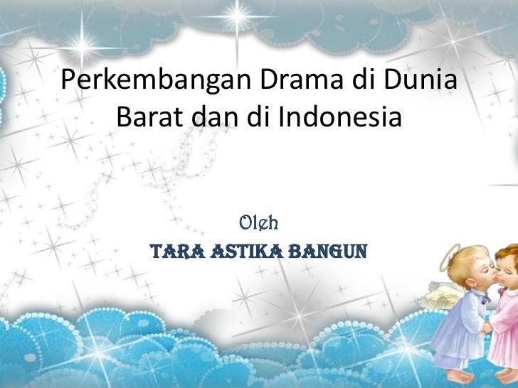 Perkembangan Drama di Dunia    Barat dan di Indonesia             Oleh      Tara astika bangun