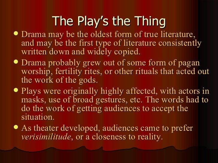 The Play's the Thing <ul><li>Drama may be the oldest form of true literature, and may be the first type of literature cons...