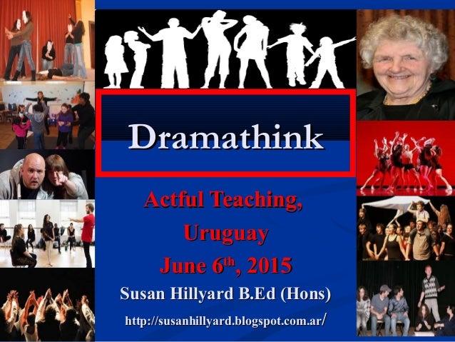 DramathinkDramathink Actful Teaching,Actful Teaching, UruguayUruguay June 6June 6thth , 2015, 2015 Susan Hillyard B.Ed (Ho...