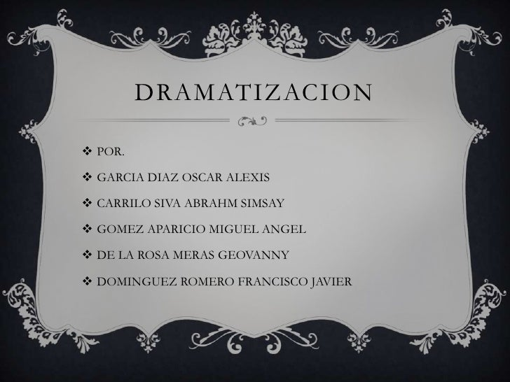 DRAMATIZACION<br />POR.<br />GARCIA DIAZ OSCAR ALEXIS<br />CARRILO SIVA ABRAHM SIMSAY<br />GOMEZ APARICIO MIGUEL ANGEL<br ...