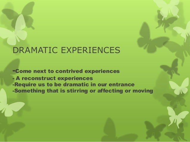 DRAMATIC EXPERIENCES -Come next to contrived experiences - A reconstruct experiences -Require us to be dramatic in our ent...