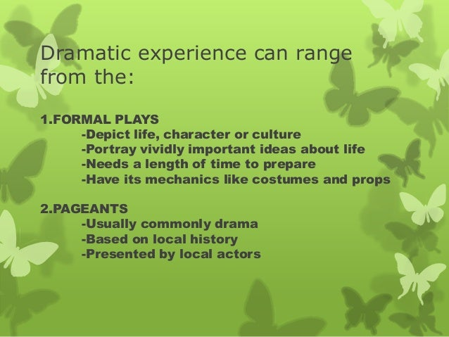 Dramatic experience can range from the: 1.FORMAL PLAYS -Depict life, character or culture -Portray vividly important ideas...