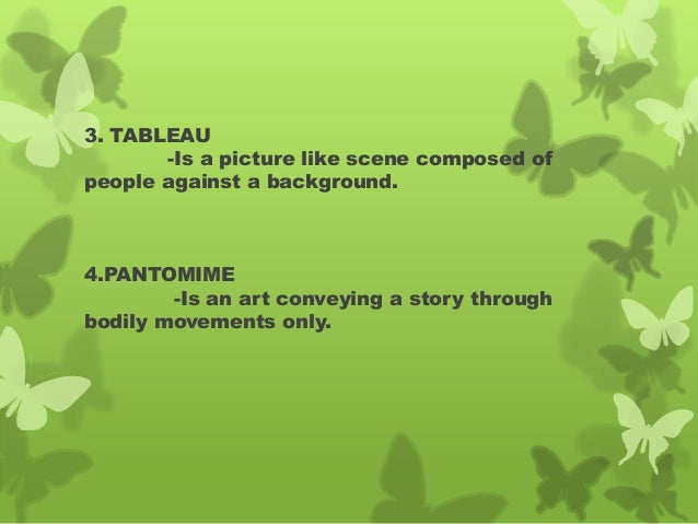 3. TABLEAU -Is a picture like scene composed of people against a background. 4.PANTOMIME -Is an art conveying a story thro...