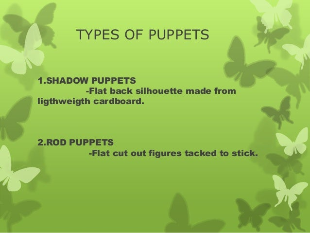 TYPES OF PUPPETS 1.SHADOW PUPPETS -Flat back silhouette made from ligthweigth cardboard. 2.ROD PUPPETS -Flat cut out figur...