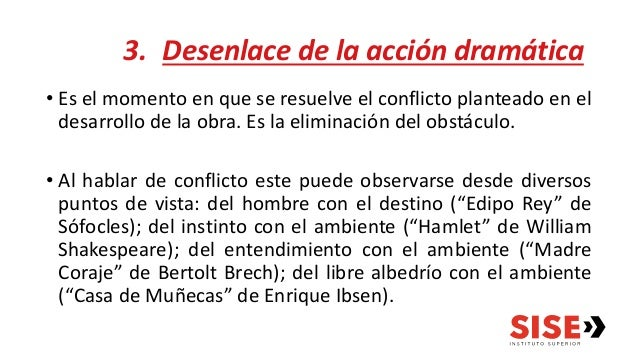 3. Desenlace de la acción dramática • Es el momento en que se resuelve el conflicto planteado en el desarrollo de la obra....