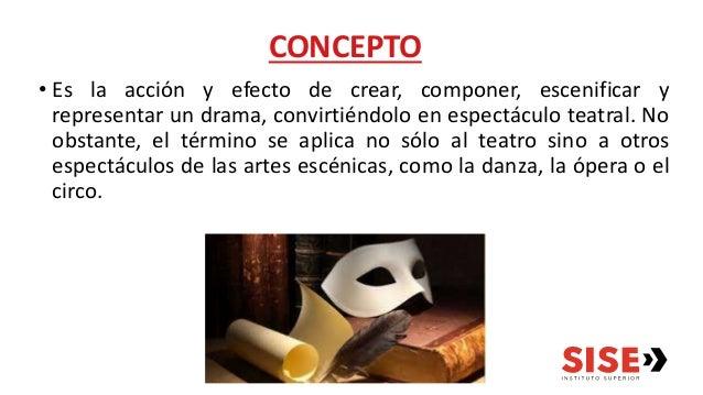 CONCEPTO • Es la acción y efecto de crear, componer, escenificar y representar un drama, convirtiéndolo en espectáculo tea...