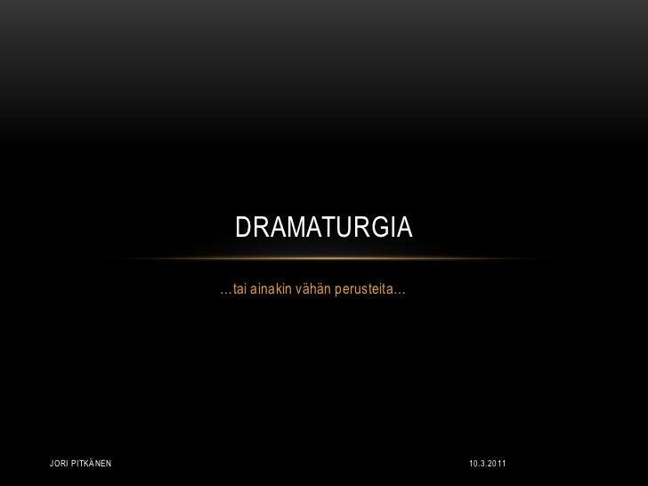 10.3.2011<br />Jori Pitkänen<br />…tai ainakin vähän perusteita…<br />Dramaturgia<br />