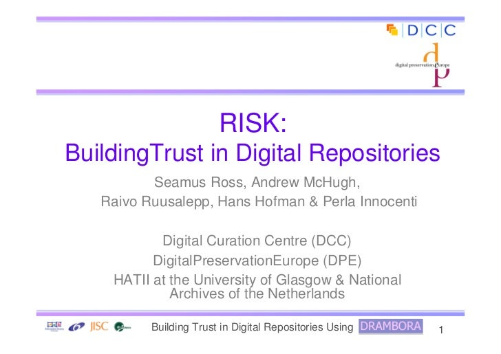 RISK: BuildingTrust in Digital Repositories           Seamus Ross, Andrew McHugh,    Raivo Ruusalepp, Hans Hofman  Perla I...