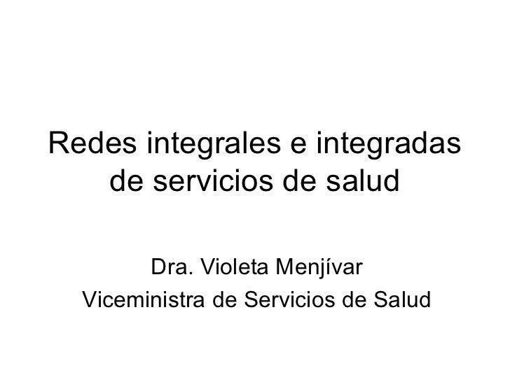 Redes integrales e integradas   de servicios de salud        Dra. Violeta Menjívar  Viceministra de Servicios de Salud