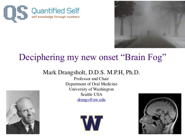 "Deciphering my new onset ""Brain Fog"" Mark Drangsholt, D.D.S. M.P.H, Ph.D. Professor and Chair Department of Oral Medicine ..."