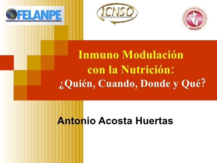 Inmuno Modulación  con la Nutrición:   ¿Quién, Cuando, Donde y Qué? Antonio Acosta Huertas