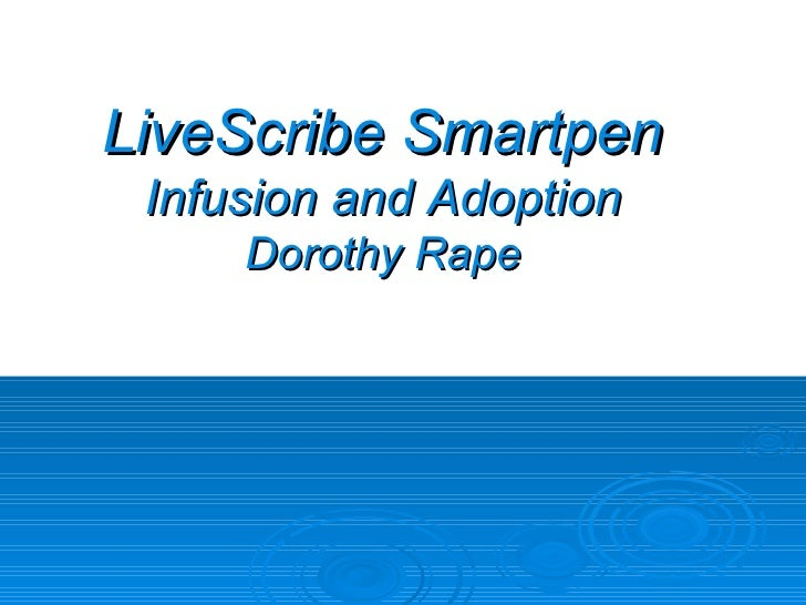 LiveScribe Smartpen Infusion and Adoption Dorothy Rape