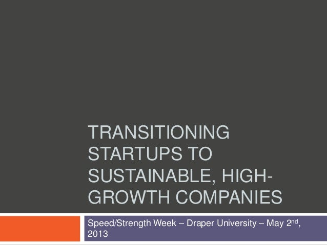TRANSITIONINGSTARTUPS TOSUSTAINABLE, HIGH-GROWTH COMPANIESSpeed/Strength Week – Draper University – May 2nd,2013