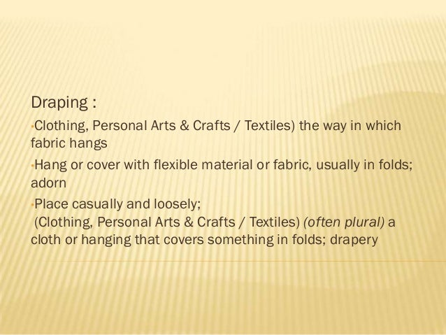 Draping :•Clothing, Personal Arts & Crafts / Textiles) the way in whichfabric hangs•Hang or cover with flexible material o...