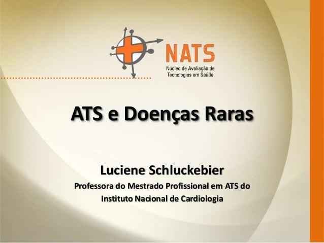 ATS e Doenças Raras Luciene Schluckebier Professora do Mestrado Profissional em ATS do Instituto Nacional de Cardiologia