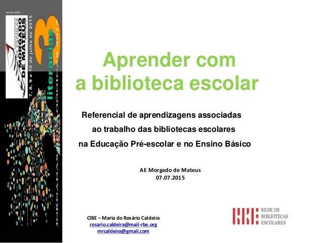 Aprender com a biblioteca escolar CIBE – Maria do Rosário Caldeira rosario.caldeira@mail-rbe.org mrcaldeira@gmail.com Refe...