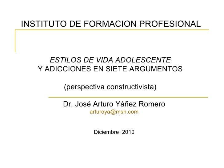 ESTILOS DE VIDA ADOLESCENTE Y ADICCIONES EN SIETE ARGUMENTOS (perspectiva constructivista) Dr. José Arturo Yáñez Romero [e...