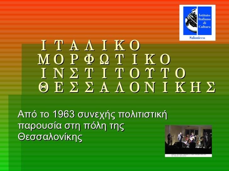 ΙΤΑΛΙΚΟ ΜΟΡΦΩΤΙΚΟ ΙΝΣΤΙΤΟΥΤΟ ΘΕΣΣΑΛΟΝΙΚΗΣ Από το 1963 συνεχής πολιτιστική παρουσία στη πόλη της Θεσσαλονίκης