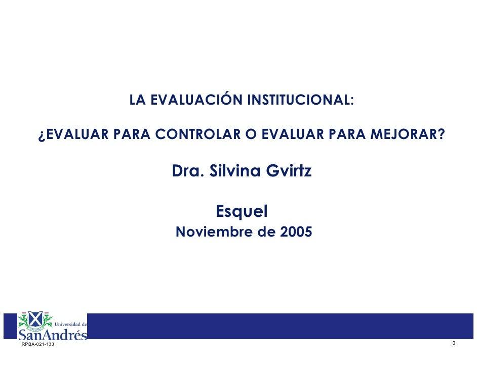 LA EVALUACIÓN INSTITUCIONAL:       ¿EVALUAR PARA CONTROLAR O EVALUAR PARA MEJORAR?                      Dra. Silvina Gvirt...