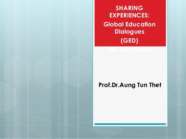 SHARING   EXPERIENCES: Global Education    Dialogues      (GED)  The Asia SeriesProf.Dr.Aung Tun Thet
